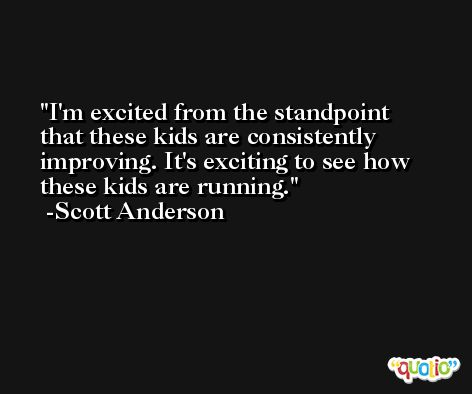 I'm excited from the standpoint that these kids are consistently improving. It's exciting to see how these kids are running. -Scott Anderson