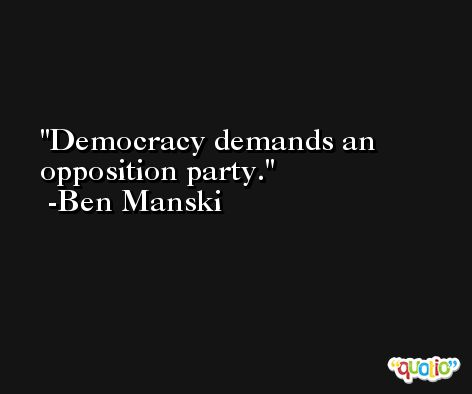 Democracy demands an opposition party. -Ben Manski