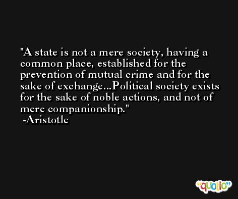 A state is not a mere society, having a common place, established for the prevention of mutual crime and for the sake of exchange...Political society exists for the sake of noble actions, and not of mere companionship. -Aristotle
