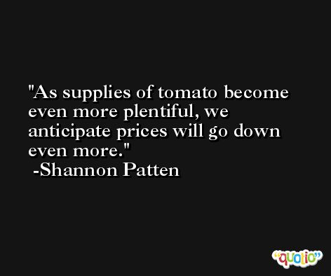 As supplies of tomato become even more plentiful, we anticipate prices will go down even more. -Shannon Patten