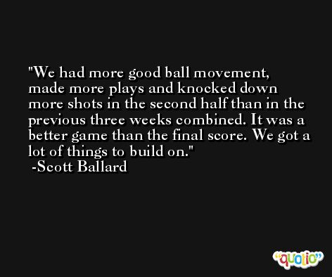 We had more good ball movement, made more plays and knocked down more shots in the second half than in the previous three weeks combined. It was a better game than the final score. We got a lot of things to build on. -Scott Ballard