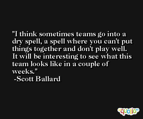 I think sometimes teams go into a dry spell, a spell where you can't put things together and don't play well. It will be interesting to see what this team looks like in a couple of weeks. -Scott Ballard