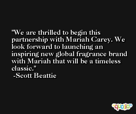 We are thrilled to begin this partnership with Mariah Carey. We look forward to launching an inspiring new global fragrance brand with Mariah that will be a timeless classic. -Scott Beattie