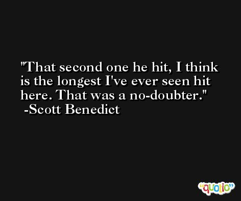 That second one he hit, I think is the longest I've ever seen hit here. That was a no-doubter. -Scott Benedict