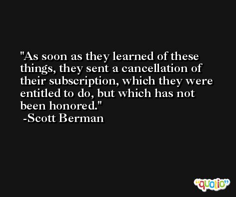 As soon as they learned of these things, they sent a cancellation of their subscription, which they were entitled to do, but which has not been honored. -Scott Berman