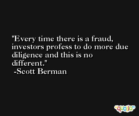 Every time there is a fraud, investors profess to do more due diligence and this is no different. -Scott Berman