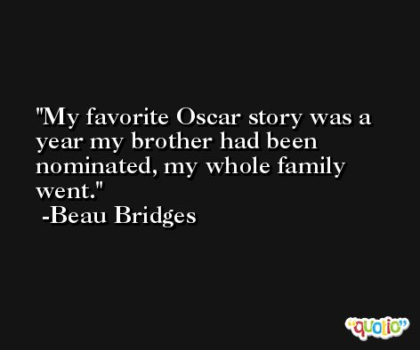 My favorite Oscar story was a year my brother had been nominated, my whole family went. -Beau Bridges