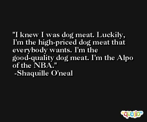 I knew I was dog meat. Luckily, I'm the high-priced dog meat that everybody wants. I'm the good-quality dog meat. I'm the Alpo of the NBA. -Shaquille O'neal