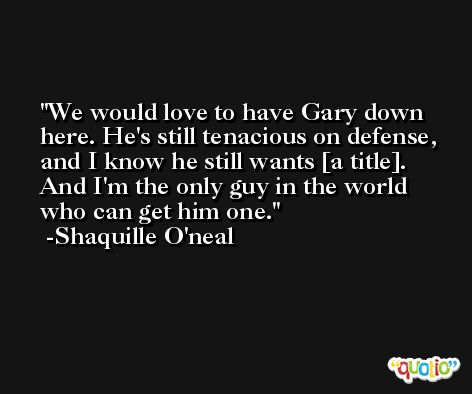 We would love to have Gary down here. He's still tenacious on defense, and I know he still wants [a title]. And I'm the only guy in the world who can get him one. -Shaquille O'neal