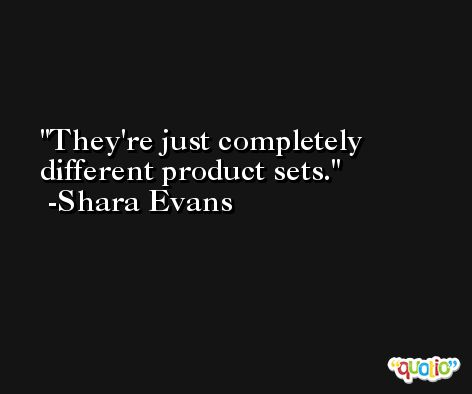 They're just completely different product sets. -Shara Evans