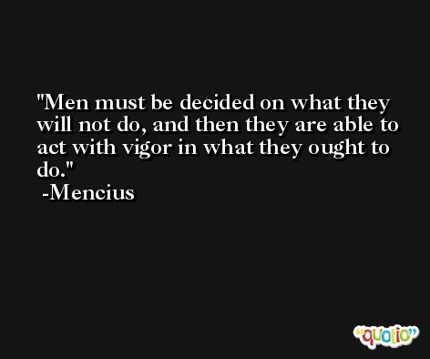 Men must be decided on what they will not do, and then they are able to act with vigor in what they ought to do. -Mencius