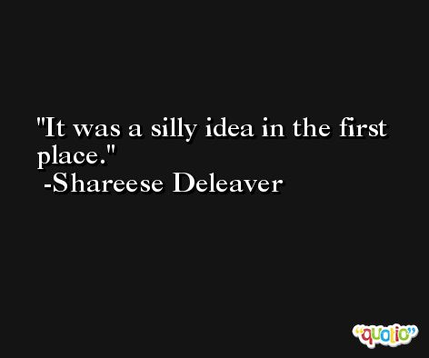 It was a silly idea in the first place. -Shareese Deleaver