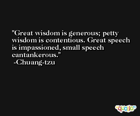 Great wisdom is generous; petty wisdom is contentious. Great speech is impassioned, small speech cantankerous. -Chuang-tzu