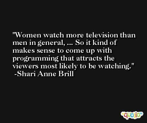 Women watch more television than men in general, ... So it kind of makes sense to come up with programming that attracts the viewers most likely to be watching. -Shari Anne Brill