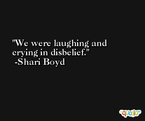 We were laughing and crying in disbelief. -Shari Boyd