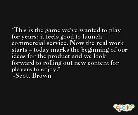 This is the game we've wanted to play for years; it feels good to launch commercial service. Now the real work starts – today marks the beginning of our ideas for the product and we look forward to rolling out new content for players to enjoy. -Scott Brown