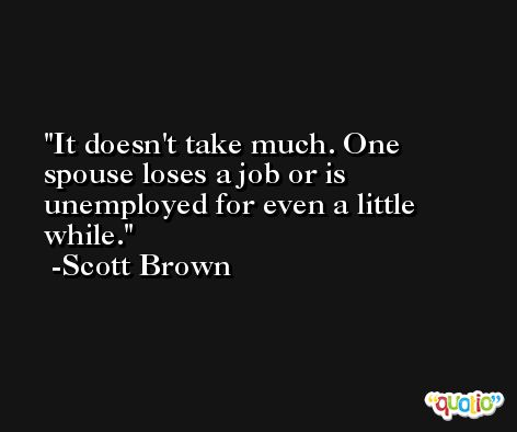 It doesn't take much. One spouse loses a job or is unemployed for even a little while. -Scott Brown