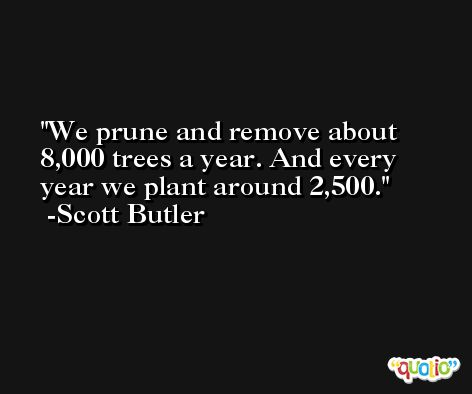We prune and remove about 8,000 trees a year. And every year we plant around 2,500. -Scott Butler