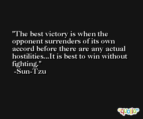 The best victory is when the opponent surrenders of its own accord before there are any actual hostilities...It is best to win without fighting. -Sun-Tzu
