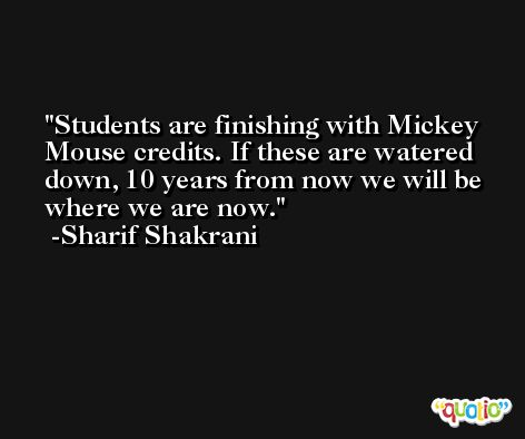 Students are finishing with Mickey Mouse credits. If these are watered down, 10 years from now we will be where we are now. -Sharif Shakrani
