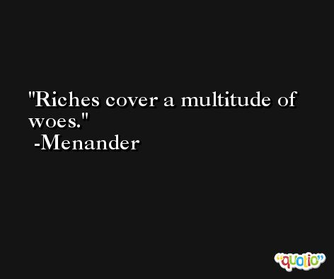 Riches cover a multitude of woes. -Menander