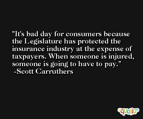 It's bad day for consumers because the Legislature has protected the insurance industry at the expense of taxpayers. When someone is injured, someone is going to have to pay. -Scott Carruthers