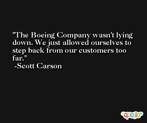 The Boeing Company wasn't lying down. We just allowed ourselves to step back from our customers too far. -Scott Carson