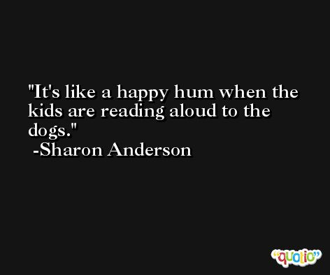 It's like a happy hum when the kids are reading aloud to the dogs. -Sharon Anderson