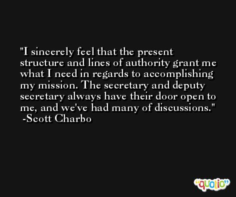 I sincerely feel that the present structure and lines of authority grant me what I need in regards to accomplishing my mission. The secretary and deputy secretary always have their door open to me, and we've had many of discussions. -Scott Charbo