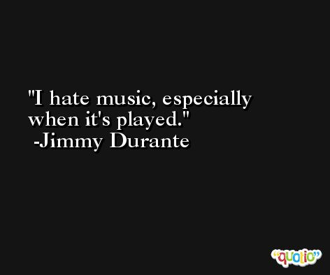 I hate music, especially when it's played. -Jimmy Durante