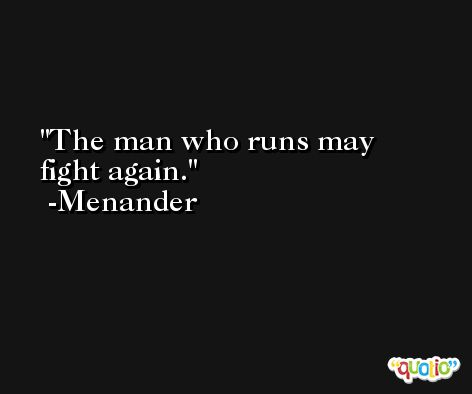 The man who runs may fight again. -Menander