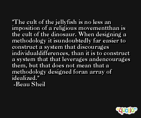 The cult of the jellyfish is no less an imposition of a religious movementthan is the cult of the dinosaur. When designing a methodology it isundoubtedly far easier to construct a system that discourages individualdifferences, than it is to construct a system that that leverages andencourages them, but that does not mean that a methodology designed foran array of idealized. -Beau Sheil