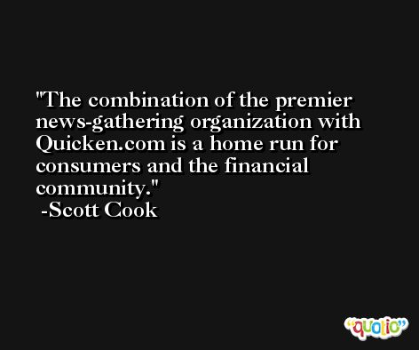 The combination of the premier news-gathering organization with Quicken.com is a home run for consumers and the financial community. -Scott Cook