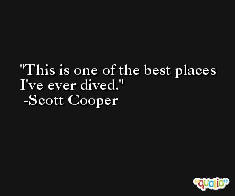 This is one of the best places I've ever dived. -Scott Cooper