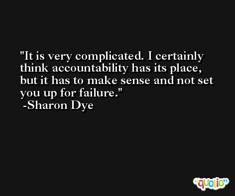It is very complicated. I certainly think accountability has its place, but it has to make sense and not set you up for failure. -Sharon Dye