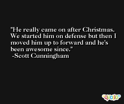 He really came on after Christmas. We started him on defense but then I moved him up to forward and he's been awesome since. -Scott Cunningham