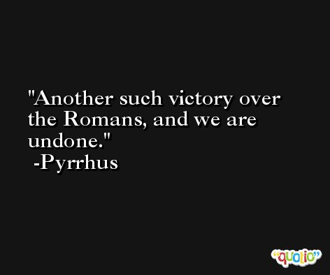 Another such victory over the Romans, and we are undone. -Pyrrhus