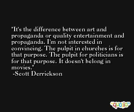 It's the difference between art and propaganda or quality entertainment and propaganda. I'm not interested in convincing. The pulpit in churches is for that purpose. The pulpit for politicians is for that purpose. It doesn't belong in movies. -Scott Derrickson