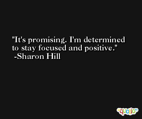 It's promising. I'm determined to stay focused and positive. -Sharon Hill