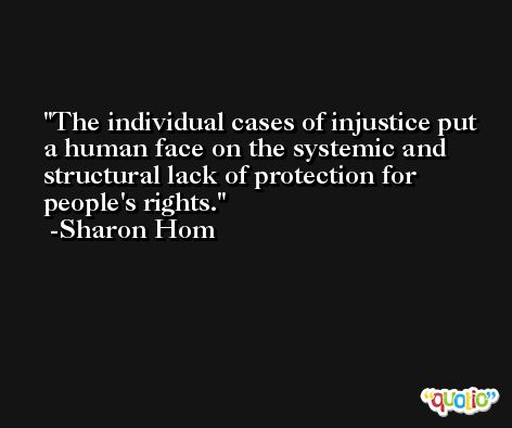 The individual cases of injustice put a human face on the systemic and structural lack of protection for people's rights. -Sharon Hom
