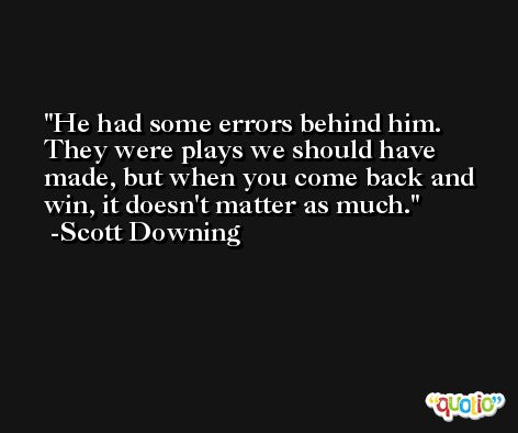 He had some errors behind him. They were plays we should have made, but when you come back and win, it doesn't matter as much. -Scott Downing