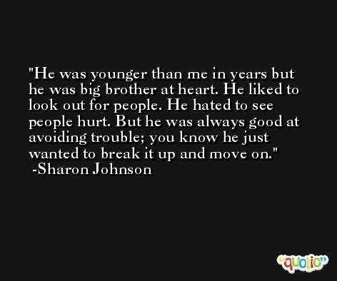 He was younger than me in years but he was big brother at heart. He liked to look out for people. He hated to see people hurt. But he was always good at avoiding trouble; you know he just wanted to break it up and move on. -Sharon Johnson