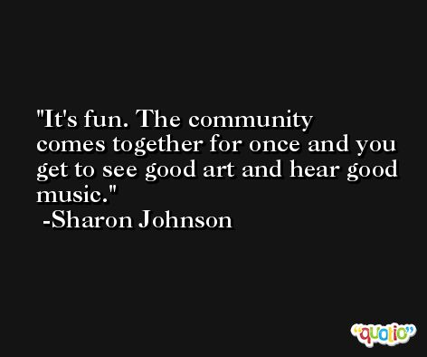 It's fun. The community comes together for once and you get to see good art and hear good music. -Sharon Johnson
