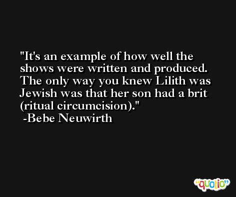It's an example of how well the shows were written and produced. The only way you knew Lilith was Jewish was that her son had a brit (ritual circumcision). -Bebe Neuwirth