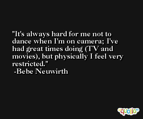 It's always hard for me not to dance when I'm on camera; I've had great times doing (TV and movies), but physically I feel very restricted. -Bebe Neuwirth