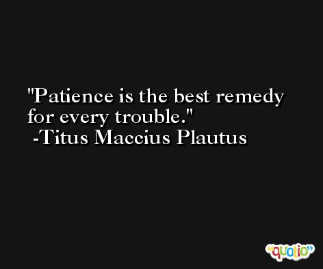 Patience is the best remedy for every trouble. -Titus Maccius Plautus