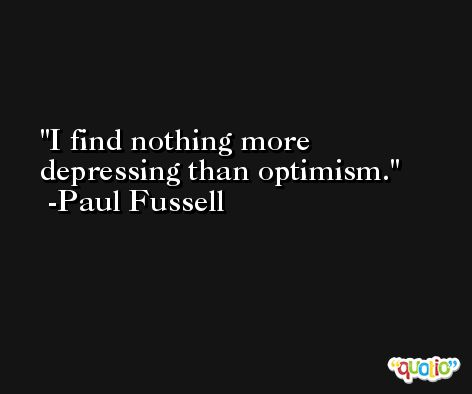 I find nothing more depressing than optimism. -Paul Fussell