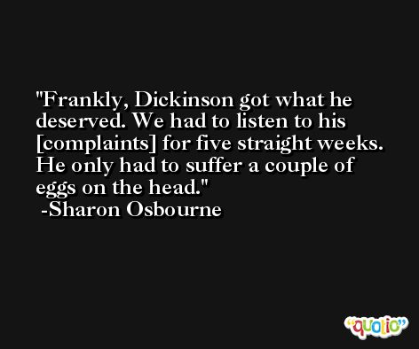 Frankly, Dickinson got what he deserved. We had to listen to his [complaints] for five straight weeks. He only had to suffer a couple of eggs on the head. -Sharon Osbourne
