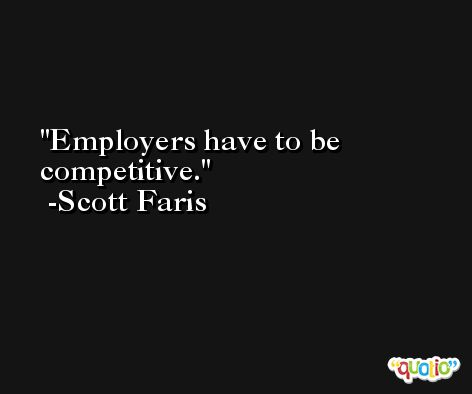 Employers have to be competitive. -Scott Faris