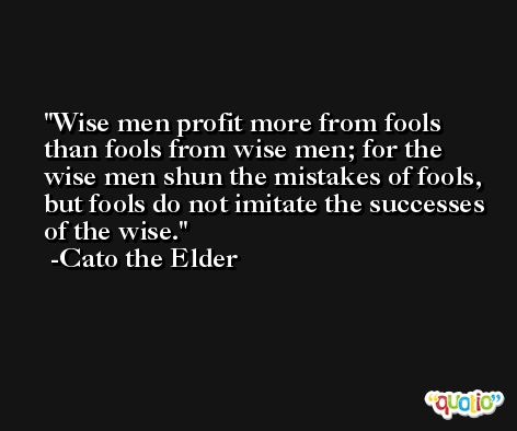 Wise men profit more from fools than fools from wise men; for the wise men shun the mistakes of fools, but fools do not imitate the successes of the wise. -Cato the Elder